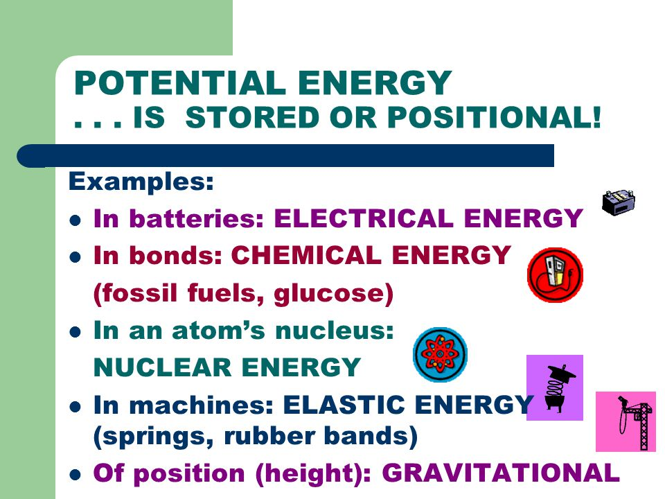 POTENTIAL ENERGY... IS STORED OR POSITIONAL! Examples: In batteries: ELECTRICAL ENERGY In bonds: CHEMICAL ENERGY (fossil fuels, glucose) In an atom's