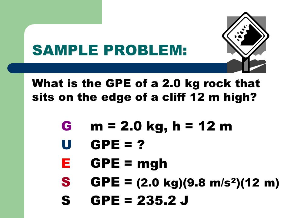 SAMPLE PROBLEM: What is the GPE of a 2.0 kg rock that sits on the edge of a cliff 12 m high? Gm = 2.0 kg, h = 12 m UGPE = ? EGPE = mgh SGPE = (2.0 kg)
