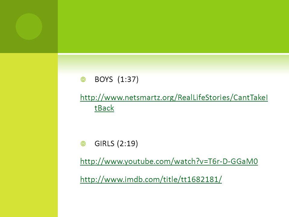  BOYS (1:37) http://www.netsmartz.org/RealLifeStories/CantTakeI tBack  GIRLS (2:19) http://www.youtube.com/watch v=T6r-D-GGaM0 http://www.imdb.com/title/tt1682181/
