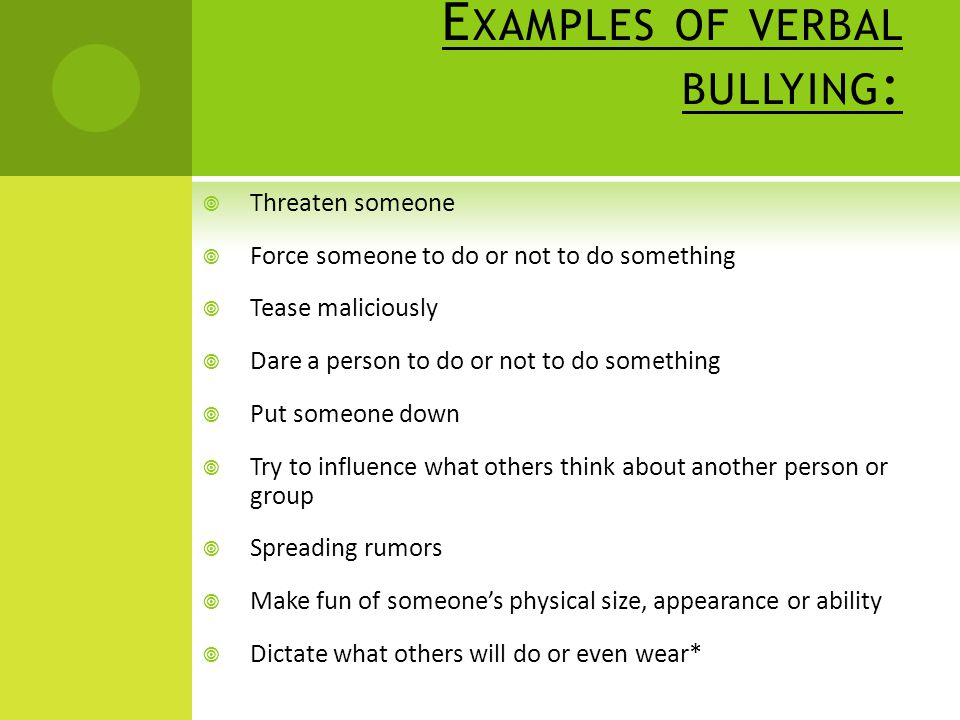 E XAMPLES OF VERBAL BULLYING :  Threaten someone  Force someone to do or not to do something  Tease maliciously  Dare a person to do or not to do something  Put someone down  Try to influence what others think about another person or group  Spreading rumors  Make fun of someone's physical size, appearance or ability  Dictate what others will do or even wear*