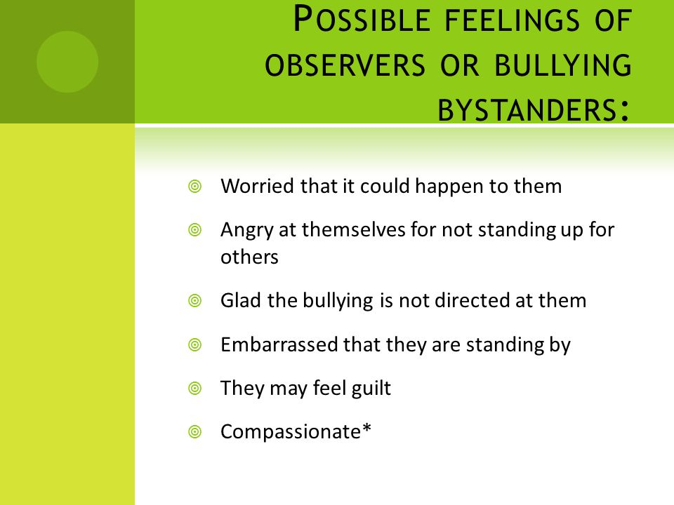 P OSSIBLE FEELINGS OF OBSERVERS OR BULLYING BYSTANDERS :  Worried that it could happen to them  Angry at themselves for not standing up for others  Glad the bullying is not directed at them  Embarrassed that they are standing by  They may feel guilt  Compassionate*