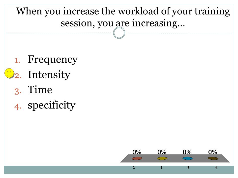 When you increase the workload of your training session, you are increasing… 1.