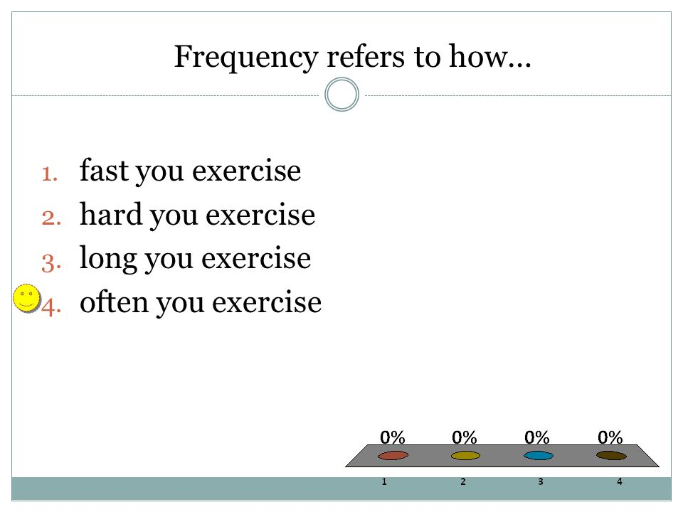 Frequency refers to how… 1. fast you exercise 2. hard you exercise 3. long you exercise 4. often you exercise
