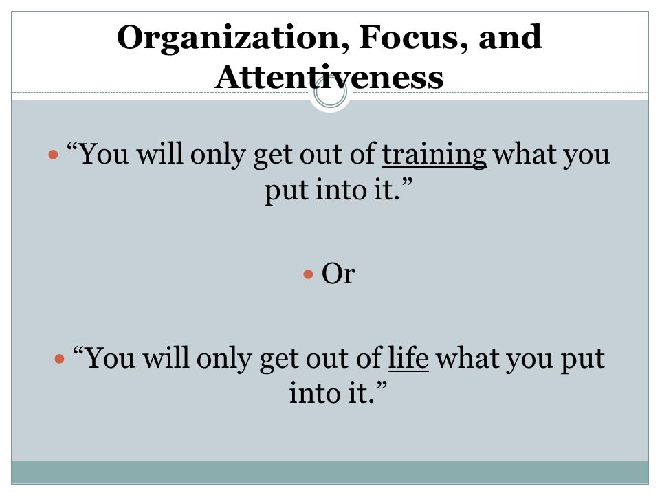 Organization, Focus, and Attentiveness You will only get out of training what you put into it. Or You will only get out of life what you put into it.