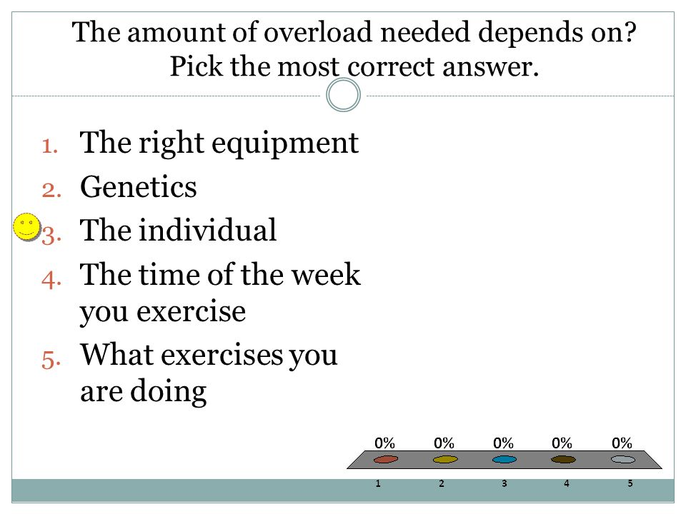 The amount of overload needed depends on? Pick the most correct answer. 1. The right equipment 2. Genetics 3. The individual 4. The time of the week y