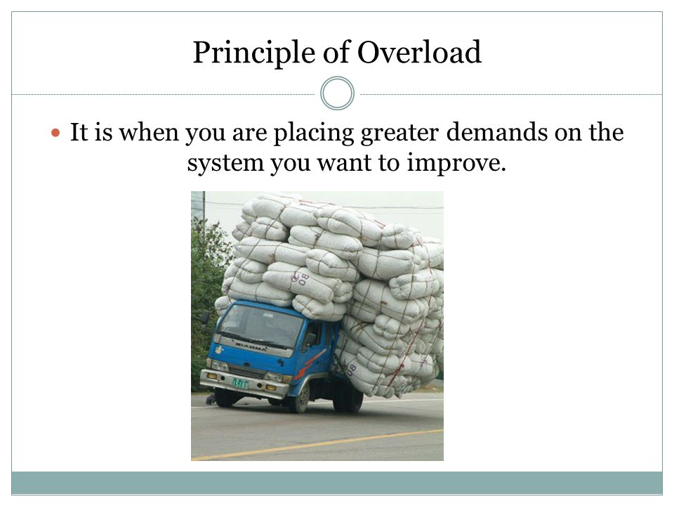 Principle of Overload It is when you are placing greater demands on the system you want to improve.