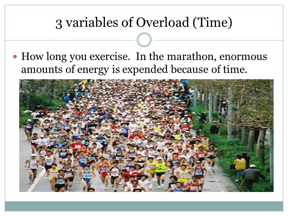 3 variables of Overload (Time) How long you exercise. In the marathon, enormous amounts of energy is expended because of time.