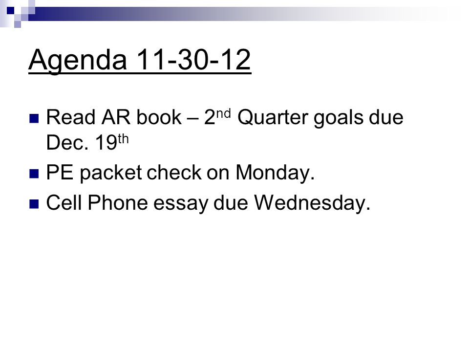Agenda 11-30-12 Read AR book – 2 nd Quarter goals due Dec. 19 th PE packet check on Monday. Cell Phone essay due Wednesday.