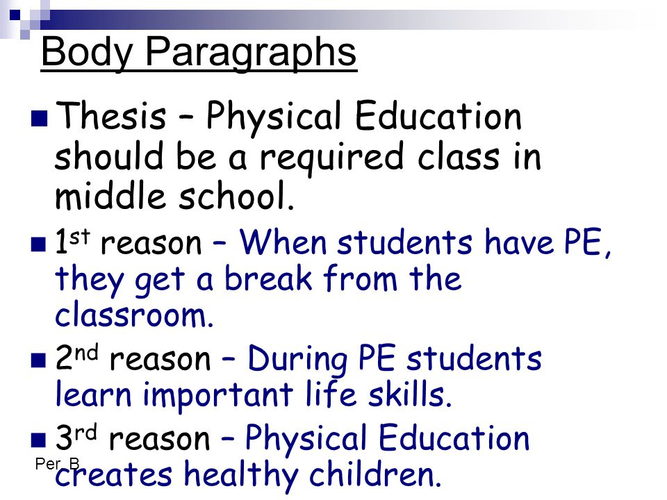 Body Paragraphs Thesis – Physical Education should be a required class in middle school. 1 st reason – When students have PE, they get a break from th