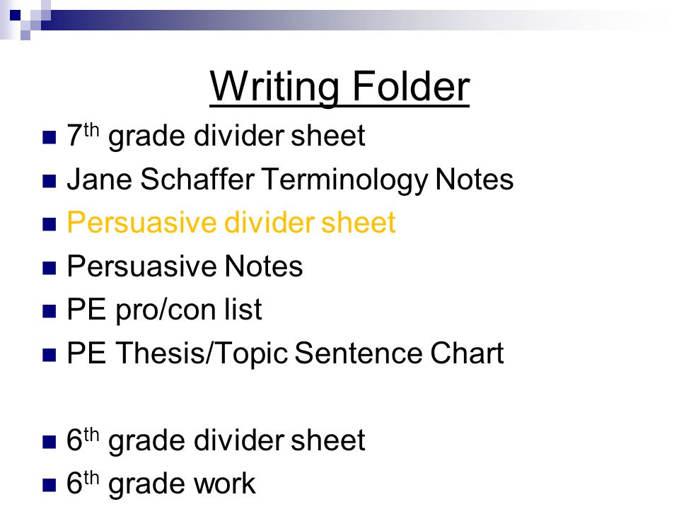 Writing Folder 7 th grade divider sheet Jane Schaffer Terminology Notes Persuasive divider sheet Persuasive Notes PE pro/con list PE Thesis/Topic Sent