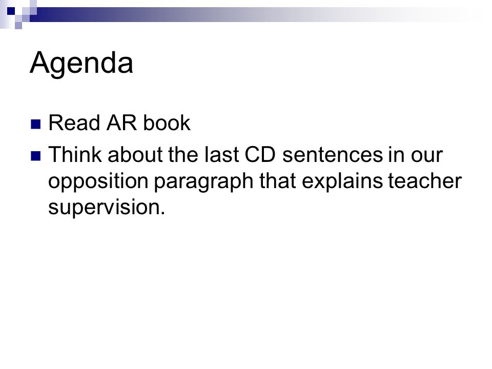 Agenda Read AR book Think about the last CD sentences in our opposition paragraph that explains teacher supervision.