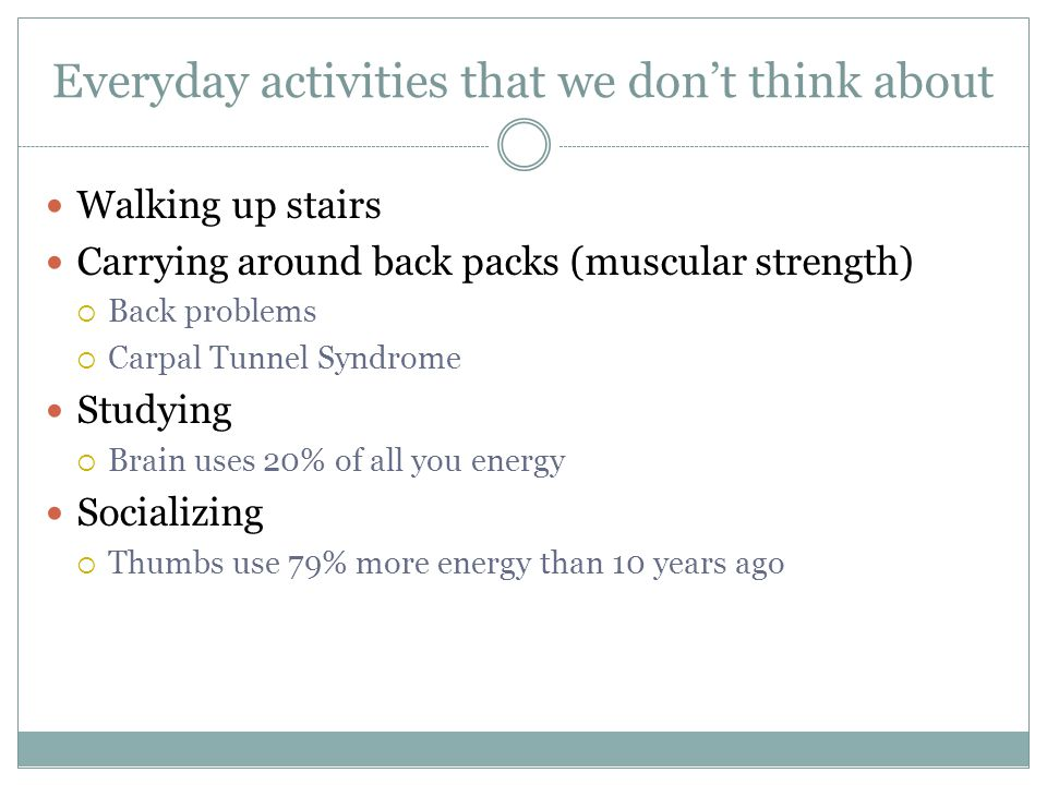 Everyday activities that we don't think about Walking up stairs Carrying around back packs (muscular strength)  Back problems  Carpal Tunnel Syndrom