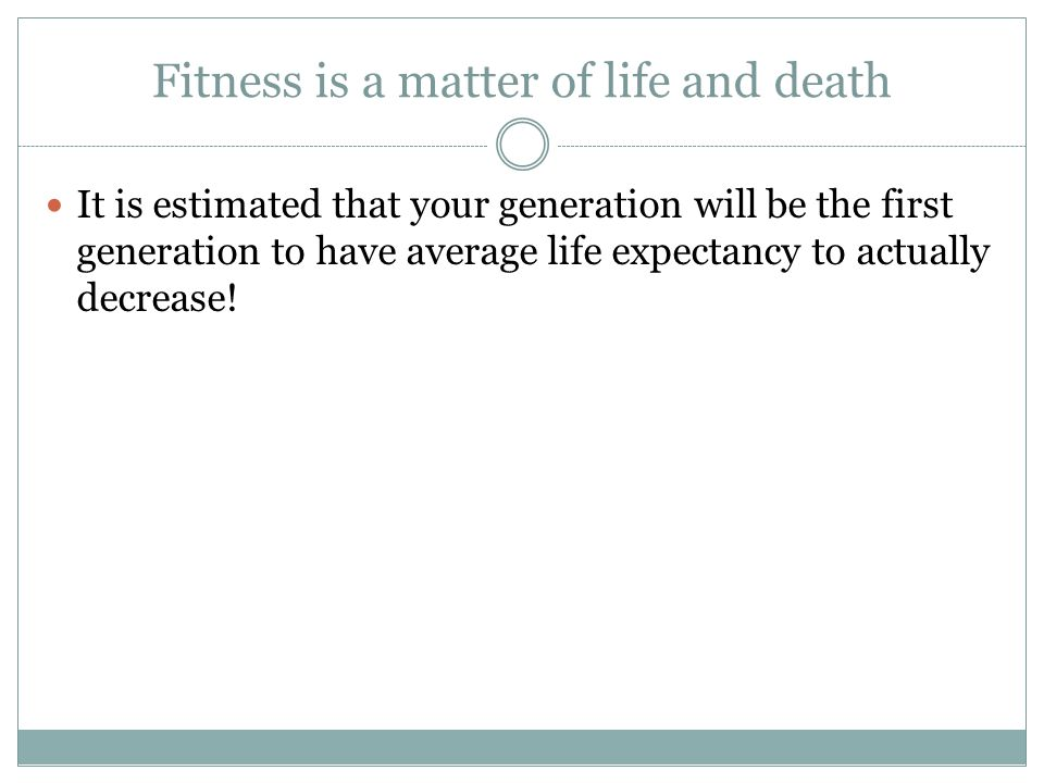 Fitness is a matter of life and death It is estimated that your generation will be the first generation to have average life expectancy to actually decrease!