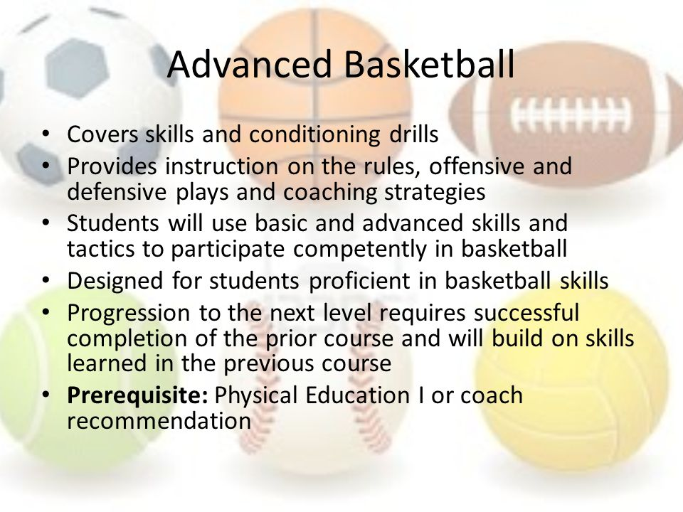 Advanced Basketball Covers skills and conditioning drills Provides instruction on the rules, offensive and defensive plays and coaching strategies Students will use basic and advanced skills and tactics to participate competently in basketball Designed for students proficient in basketball skills Progression to the next level requires successful completion of the prior course and will build on skills learned in the previous course Prerequisite: Physical Education I or coach recommendation