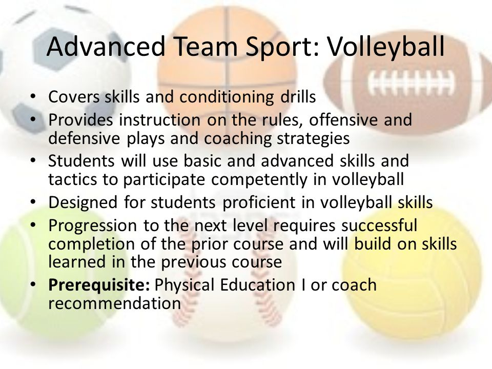 Advanced Team Sport: Volleyball Covers skills and conditioning drills Provides instruction on the rules, offensive and defensive plays and coaching strategies Students will use basic and advanced skills and tactics to participate competently in volleyball Designed for students proficient in volleyball skills Progression to the next level requires successful completion of the prior course and will build on skills learned in the previous course Prerequisite: Physical Education I or coach recommendation