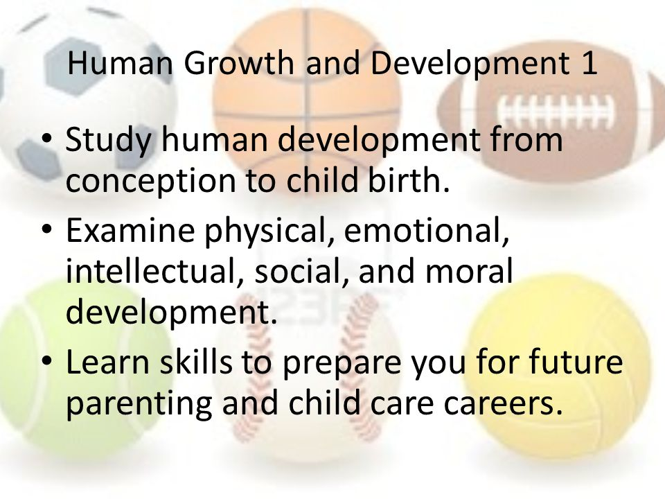 Human Growth and Development 1 Study human development from conception to child birth.