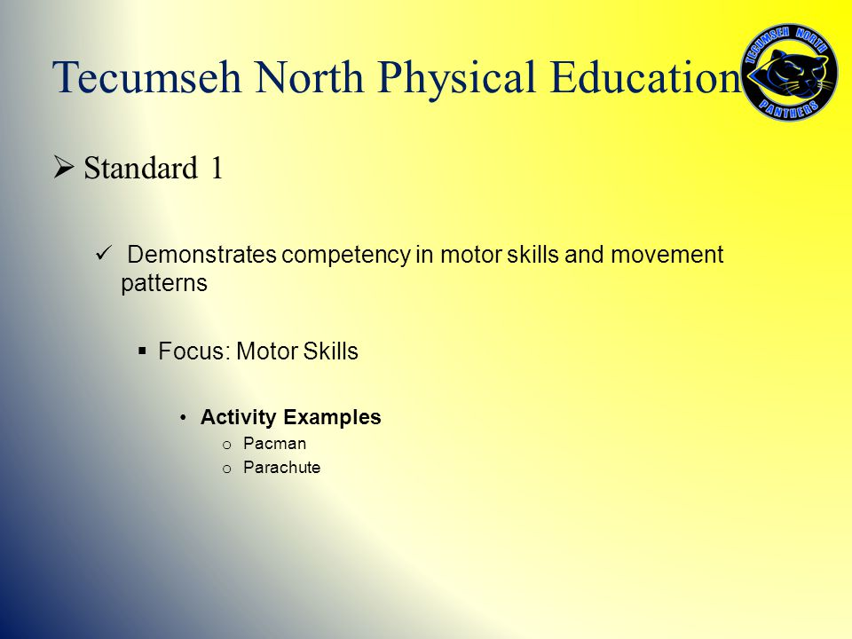  Standard 1 Demonstrates competency in motor skills and movement patterns  Focus: Motor Skills Activity Examples o Pacman o Parachute Tecumseh North Physical Education