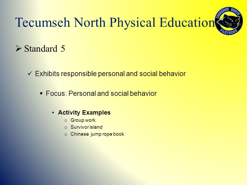  Standard 5 Exhibits responsible personal and social behavior  Focus: Personal and social behavior Activity Examples o Group work o Survivor island o Chinese jump rope book Tecumseh North Physical Education