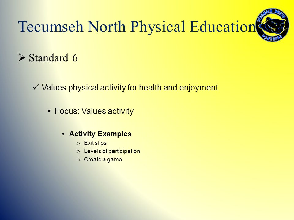 Standard 6 Values physical activity for health and enjoyment  Focus: Values activity Activity Examples o Exit slips o Levels of participation o Cre