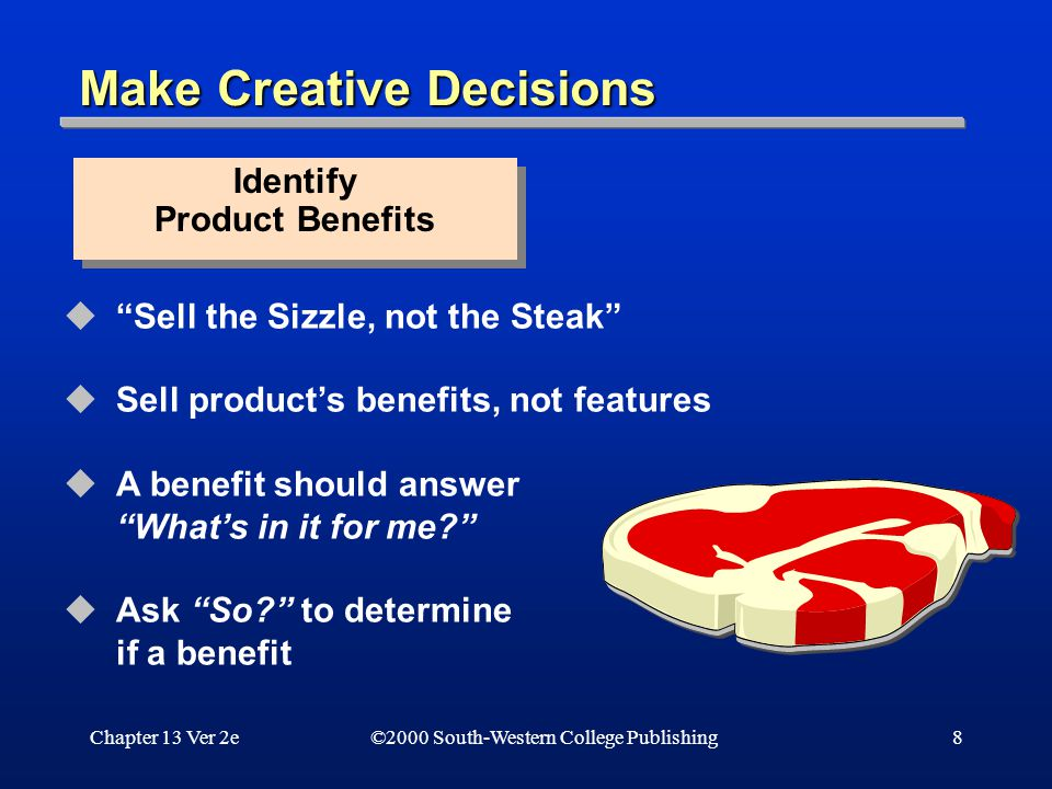 Chapter 13 Ver 2e8 Make Creative Decisions  Sell the Sizzle, not the Steak  Sell product's benefits, not features  A benefit should answer What's in it for me?  Ask So? to determine if a benefit Identify Product Benefits Identify Product Benefits ©2000 South-Western College Publishing