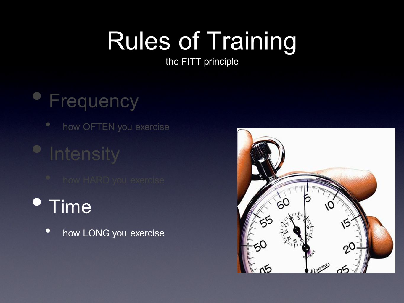 Rules of Training the FITT principle Frequency how OFTEN you exercise Intensity how HARD you exercise Time how LONG you exercise