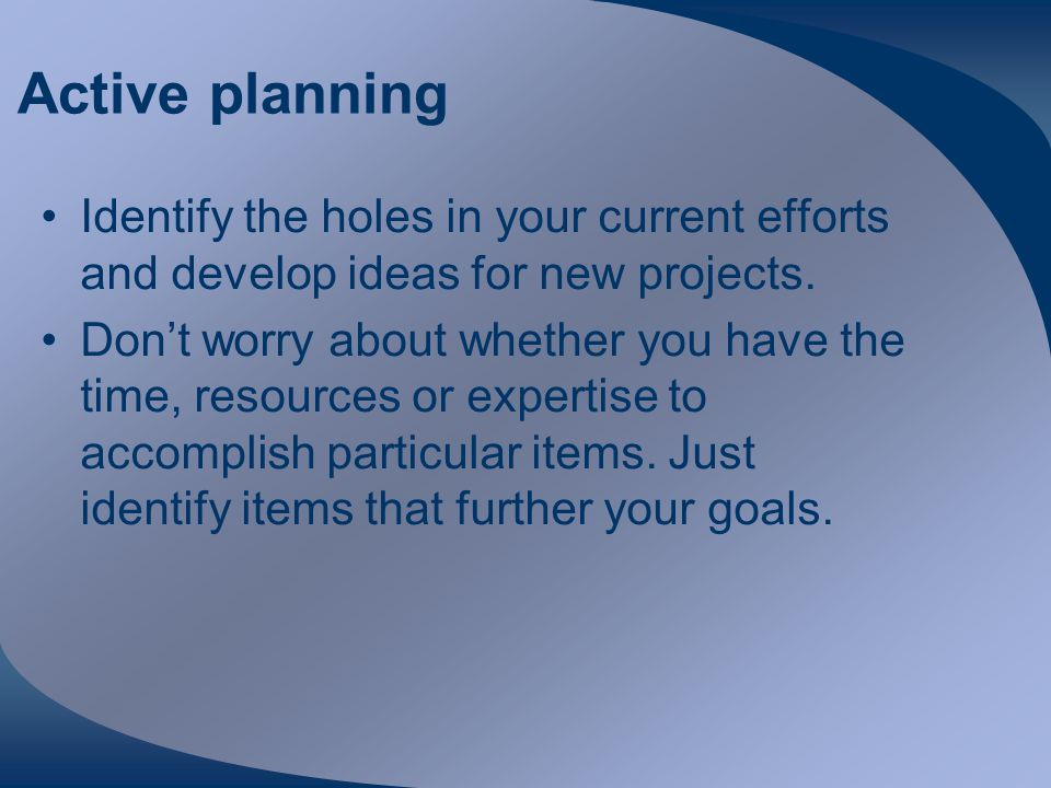 Active planning Identify the holes in your current efforts and develop ideas for new projects.