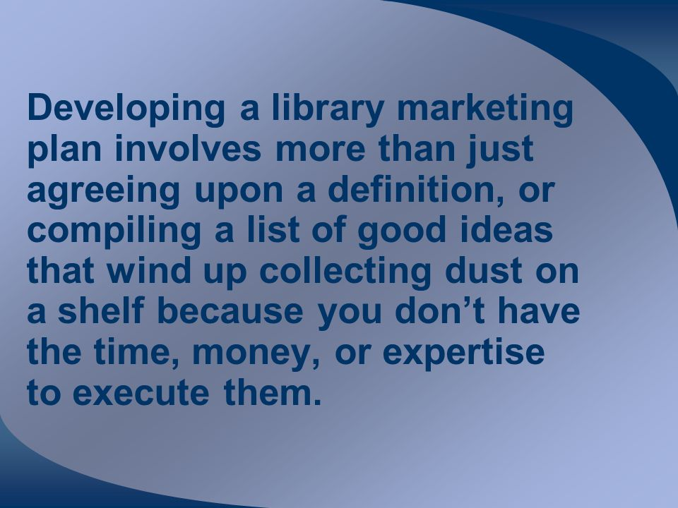 Developing a library marketing plan involves more than just agreeing upon a definition, or compiling a list of good ideas that wind up collecting dust on a shelf because you don't have the time, money, or expertise to execute them.