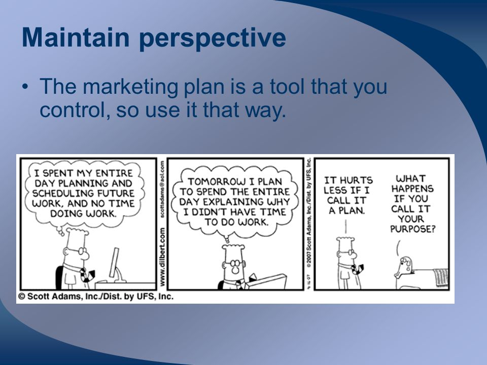 Maintain perspective The marketing plan is a tool that you control, so use it that way.