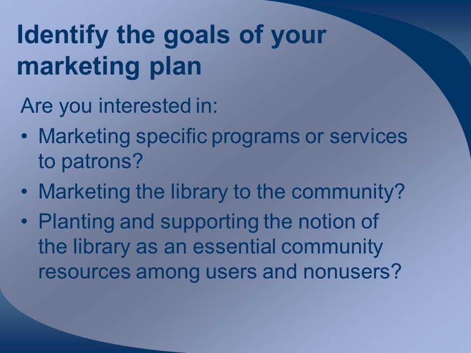 Identify the goals of your marketing plan Are you interested in: Marketing specific programs or services to patrons.