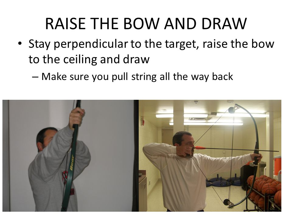 RAISE THE BOW AND DRAW Stay perpendicular to the target, raise the bow to the ceiling and draw – Make sure you pull string all the way back