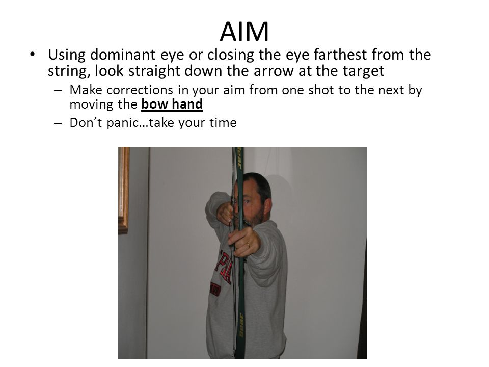 AIM Using dominant eye or closing the eye farthest from the string, look straight down the arrow at the target – Make corrections in your aim from one shot to the next by moving the bow hand – Don't panic…take your time