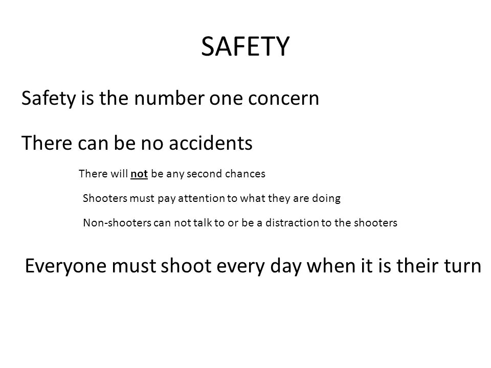 SAFETY Safety is the number one concern There can be no accidents There will not be any second chances Shooters must pay attention to what they are doing Non-shooters can not talk to or be a distraction to the shooters Everyone must shoot every day when it is their turn