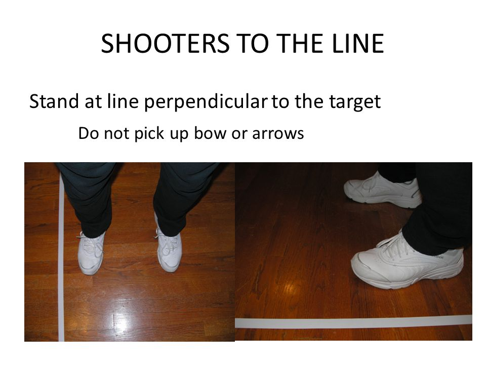 SHOOTERS TO THE LINE Stand at line perpendicular to the target Do not pick up bow or arrows