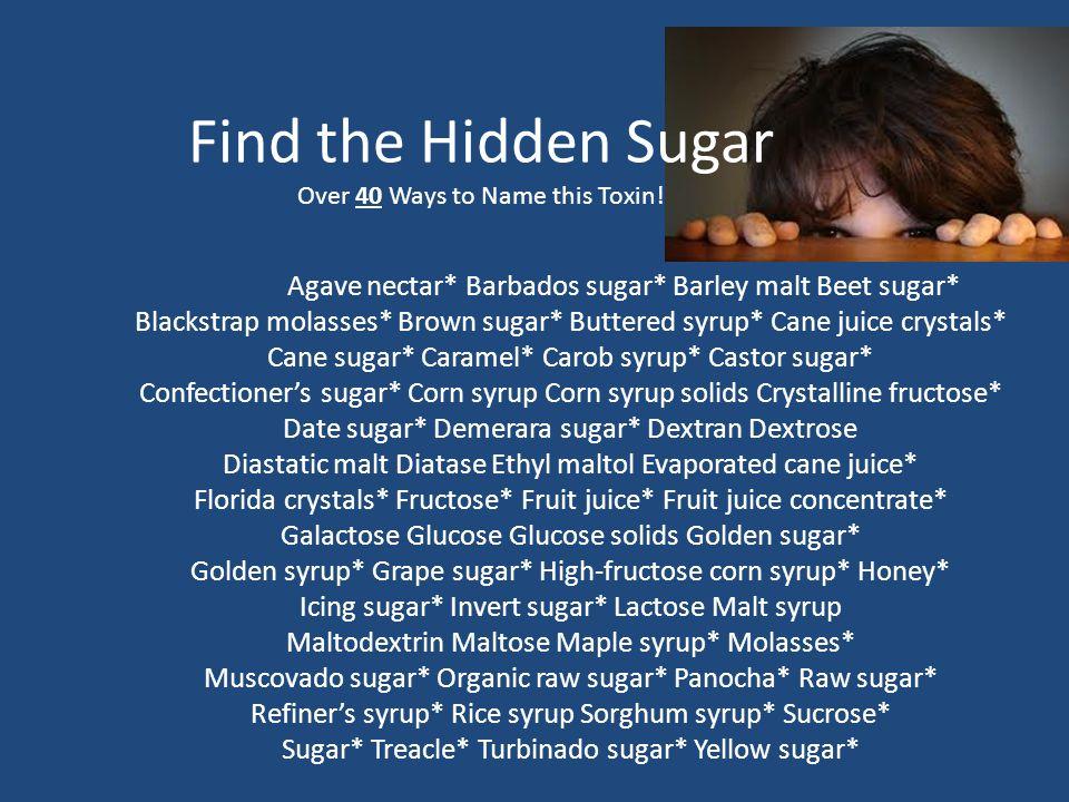 Agave nectar* Barbados sugar* Barley malt Beet sugar* Blackstrap molasses* Brown sugar* Buttered syrup* Cane juice crystals* Cane sugar* Caramel* Caro