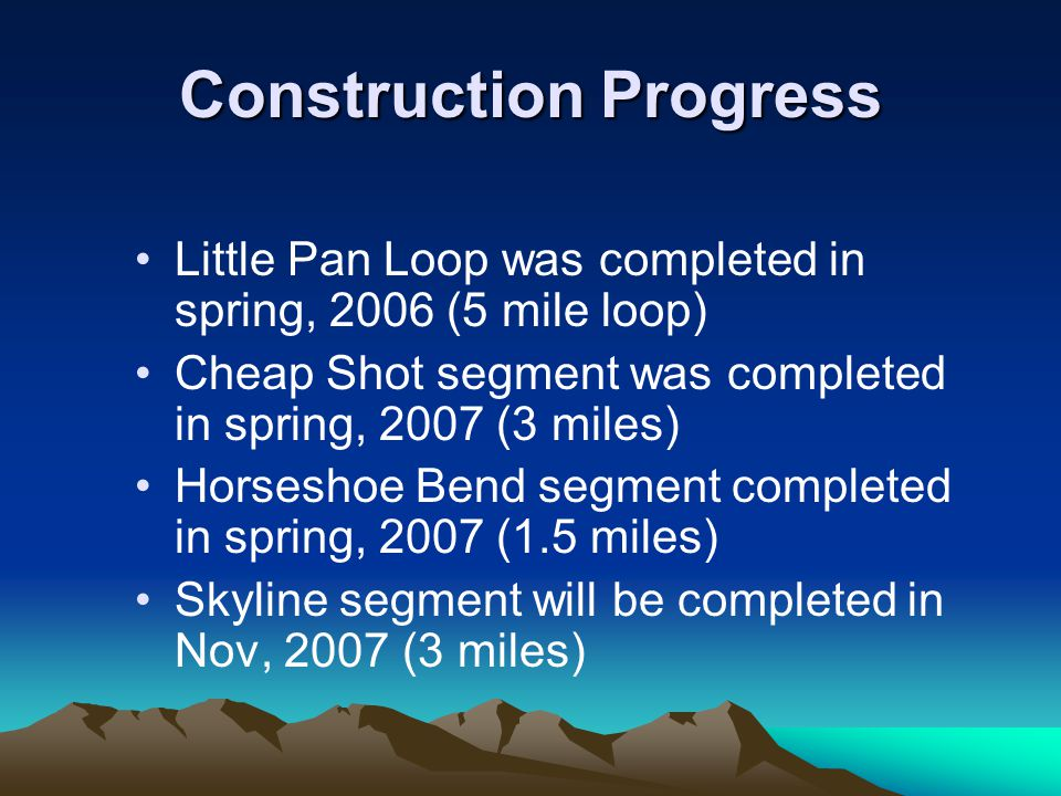 Construction Progress Little Pan Loop was completed in spring, 2006 (5 mile loop) Cheap Shot segment was completed in spring, 2007 (3 miles) Horseshoe