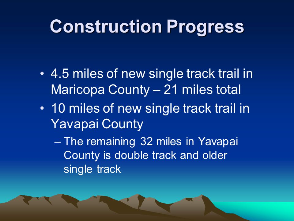 Construction Progress 4.5 miles of new single track trail in Maricopa County – 21 miles total 10 miles of new single track trail in Yavapai County –The remaining 32 miles in Yavapai County is double track and older single track
