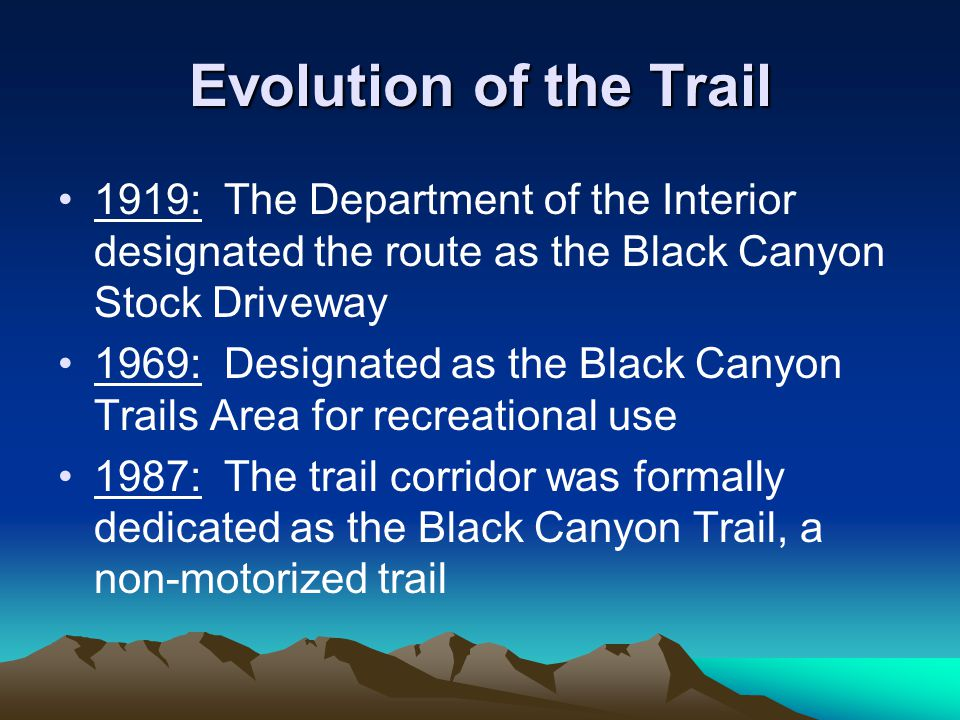 Evolution of the Trail 1919: The Department of the Interior designated the route as the Black Canyon Stock Driveway 1969: Designated as the Black Canyon Trails Area for recreational use 1987: The trail corridor was formally dedicated as the Black Canyon Trail, a non-motorized trail