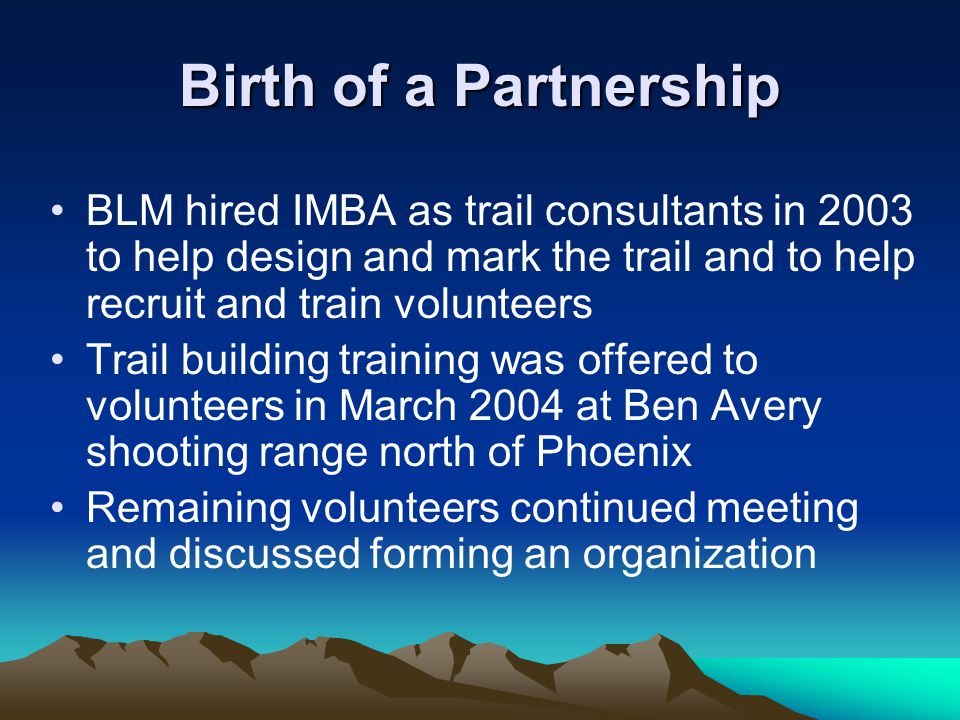 Birth of a Partnership BLM hired IMBA as trail consultants in 2003 to help design and mark the trail and to help recruit and train volunteers Trail building training was offered to volunteers in March 2004 at Ben Avery shooting range north of Phoenix Remaining volunteers continued meeting and discussed forming an organization