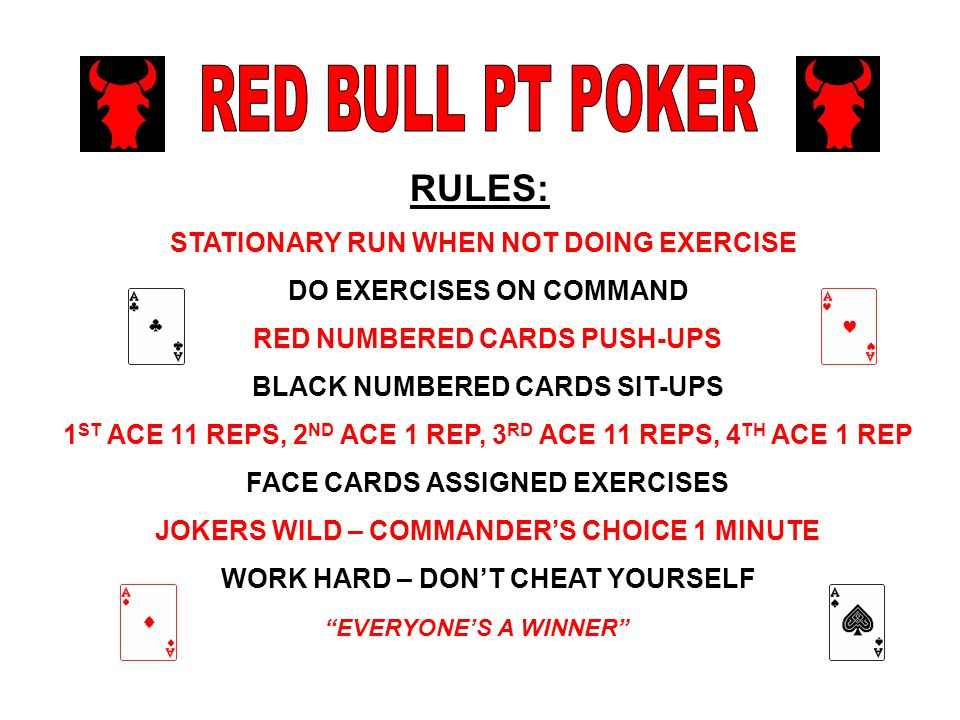 EVERYONE'S A WINNER RULES: STATIONARY RUN WHEN NOT DOING EXERCISE DO EXERCISES ON COMMAND RED NUMBERED CARDS PUSH-UPS BLACK NUMBERED CARDS SIT-UPS 1 ST ACE 11 REPS, 2 ND ACE 1 REP, 3 RD ACE 11 REPS, 4 TH ACE 1 REP FACE CARDS ASSIGNED EXERCISES JOKERS WILD – COMMANDER'S CHOICE 1 MINUTE WORK HARD – DON'T CHEAT YOURSELF