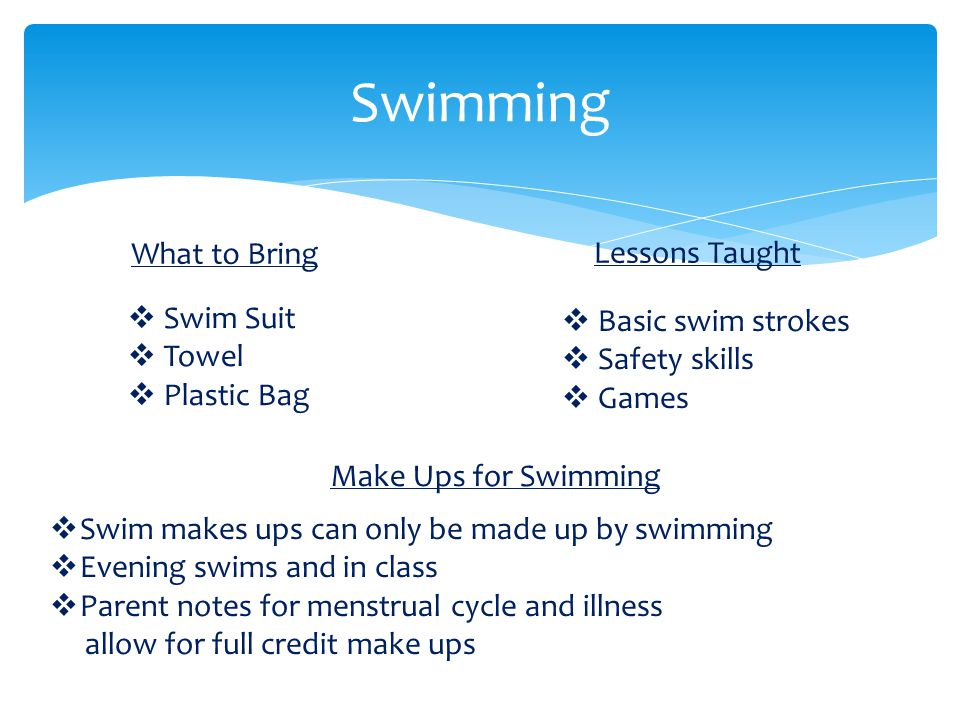 Swimming  Basic swim strokes  Safety skills  Games  Swim makes ups can only be made up by swimming  Evening swims and in class  Parent notes for menstrual cycle and illness allow for full credit make ups What to Bring Lessons Taught Make Ups for Swimming  Swim Suit  Towel  Plastic Bag