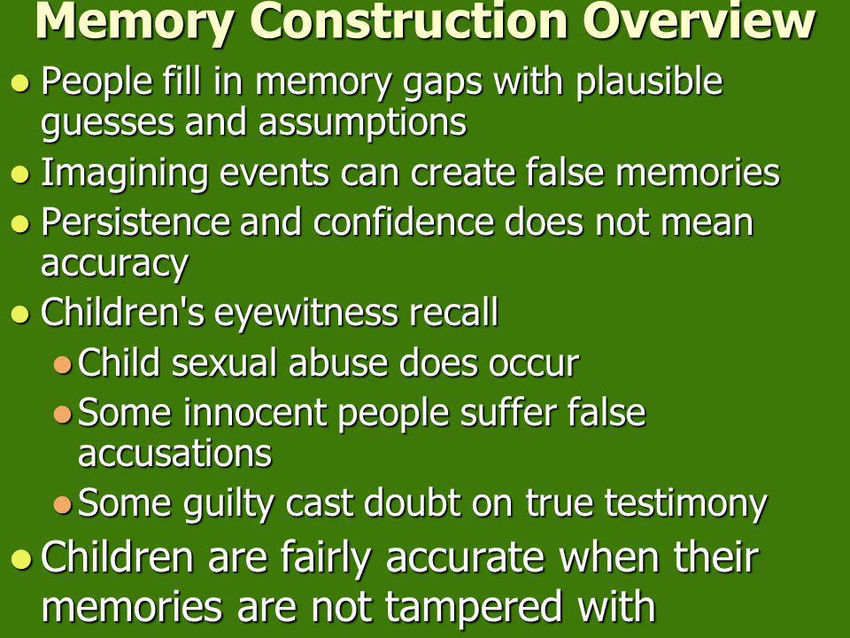 Memory Construction Overview People fill in memory gaps with plausible guesses and assumptions People fill in memory gaps with plausible guesses and assumptions Imagining events can create false memories Imagining events can create false memories Persistence and confidence does not mean accuracy Persistence and confidence does not mean accuracy Children s eyewitness recall Children s eyewitness recall Child sexual abuse does occur Child sexual abuse does occur Some innocent people suffer false accusations Some innocent people suffer false accusations Some guilty cast doubt on true testimony Some guilty cast doubt on true testimony Children are fairly accurate when their memories are not tampered with Children are fairly accurate when their memories are not tampered with