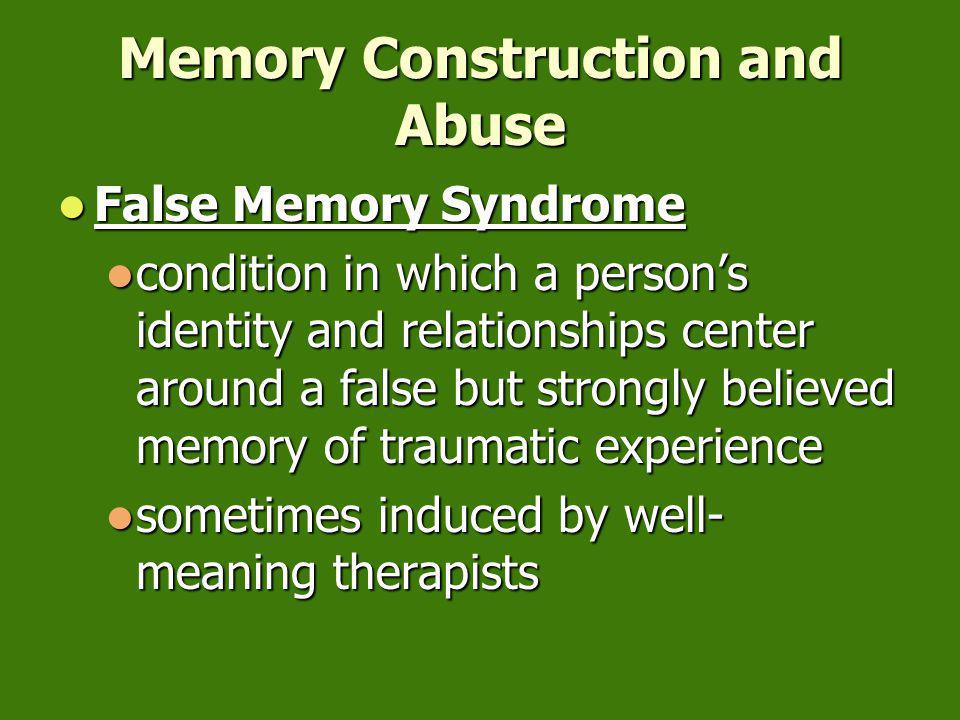 Memory Construction and Abuse False Memory Syndrome False Memory Syndrome condition in which a person's identity and relationships center around a false but strongly believed memory of traumatic experience condition in which a person's identity and relationships center around a false but strongly believed memory of traumatic experience sometimes induced by well- meaning therapists sometimes induced by well- meaning therapists