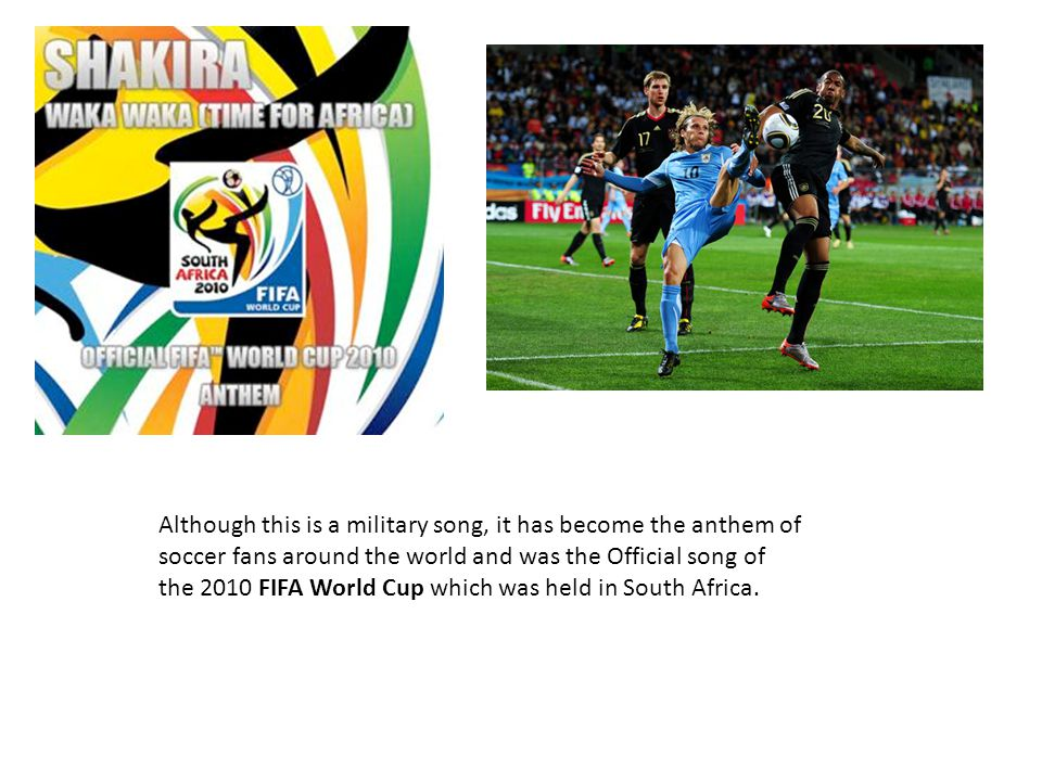 Although this is a military song, it has become the anthem of soccer fans around the world and was the Official song of the 2010 FIFA World Cup which was held in South Africa.