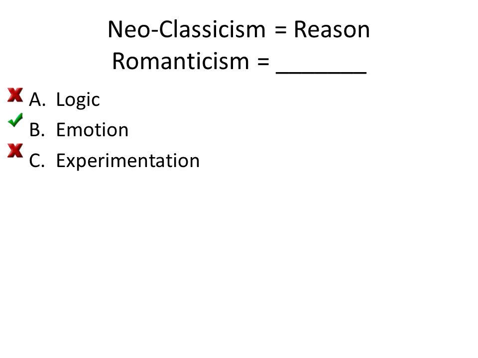 Neo-Classicism = Reason Romanticism = _______ A.Logic B.Emotion C.Experimentation