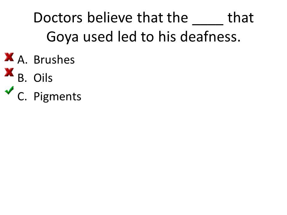 Doctors believe that the ____ that Goya used led to his deafness. A.Brushes B.Oils C.Pigments