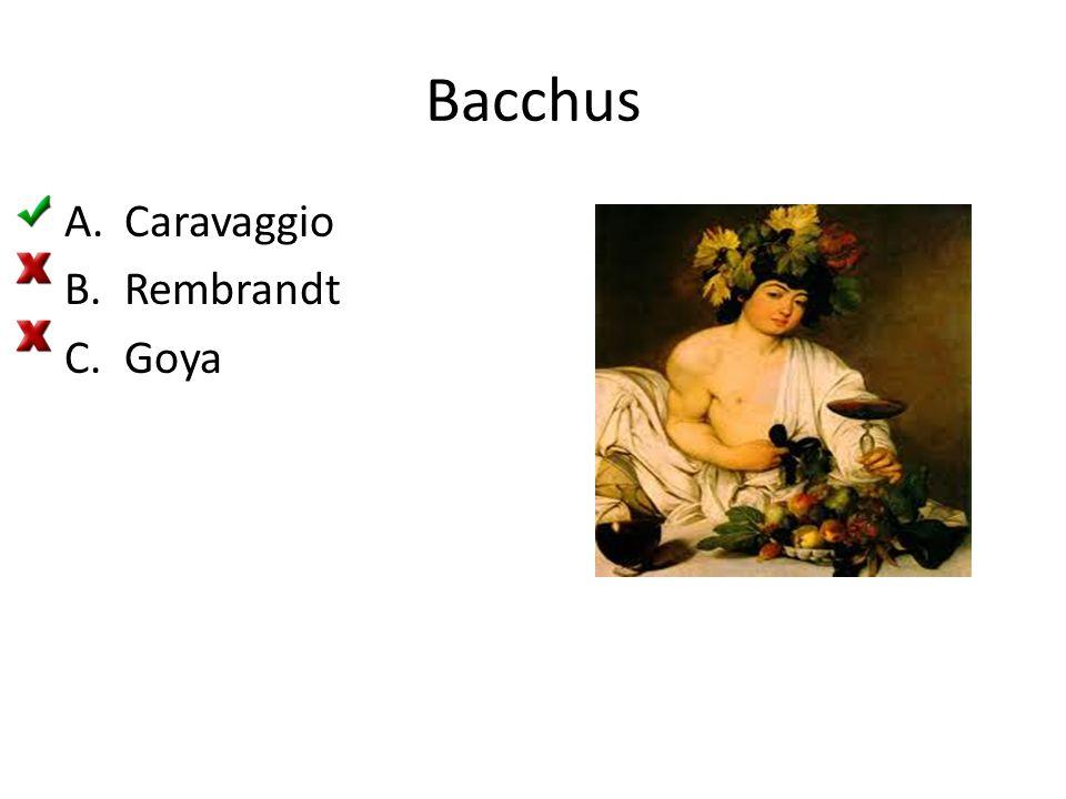 Bacchus A.Caravaggio B.Rembrandt C.Goya