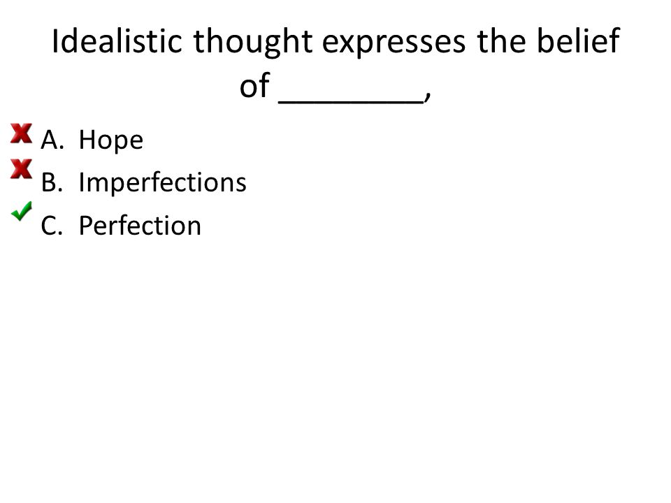 Idealistic thought expresses the belief of ________, A.Hope B.Imperfections C.Perfection