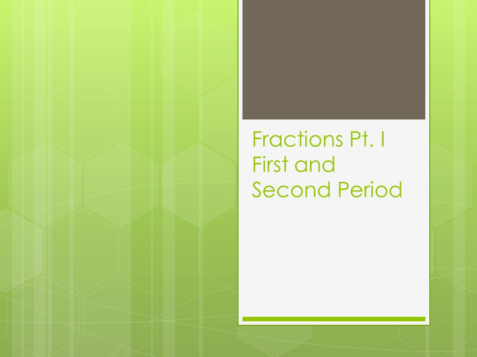 Fractions Pt. I First and Second Period