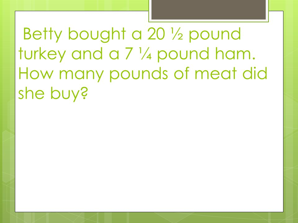 Betty bought a 20 ½ pound turkey and a 7 ¼ pound ham. How many pounds of meat did she buy