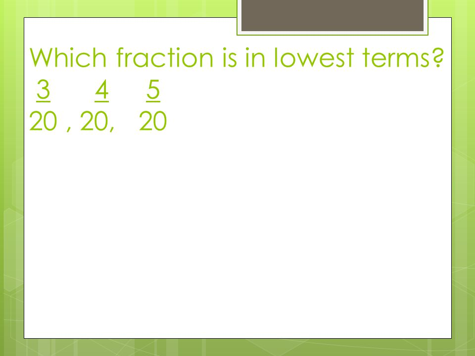 Which fraction is in lowest terms 3 4 5 20, 20, 20